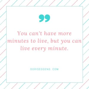 You can't have more minutes to live, but you can live every minute.